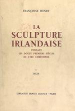 La sculpture irlandaise pendant les douze premiers siècles de l'ère chrétienne (1)  - Françoise Henry