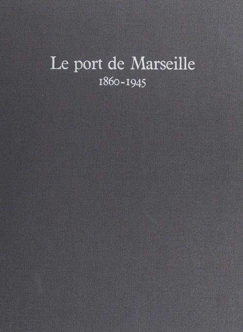 Le port de Marseille, 1860-1945  - Collectif
