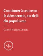 Croire en la démocratie, au-delà du populisme  - Gabriel Nadeau-Dubois