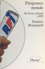 Fréquence monde : du poste colonial à R.F.I.  - Frédéric Brunnquell