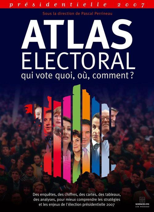 Atlas électoral 2007 ; qui vote quoi, où, comment ?