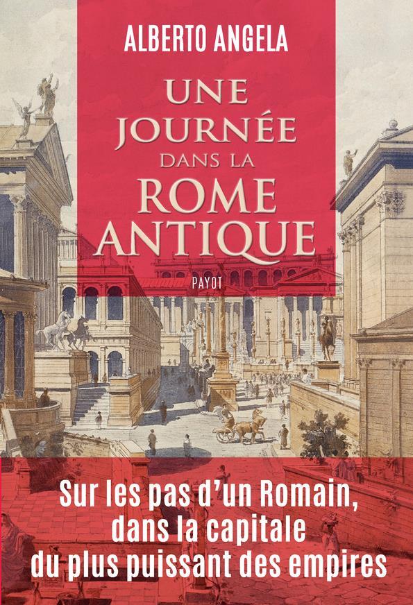 Une journée dans la Rome antique ; sur les  pas d'un Romain, dans la capitale du plus puissant des empires