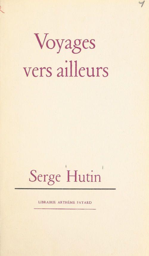Voyages vers ailleurs  - Serge Hutin