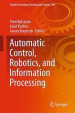 Automatic Control, Robotics, and Information Processing  - Piotr Kulczycki - Józef Korbicz - Janusz Kacprzyk