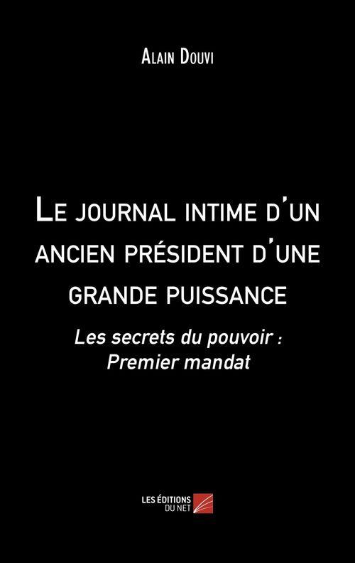 le journal intime d'un ancien président d'une grande puissance ; les secrets du pouvoir : premier mandat
