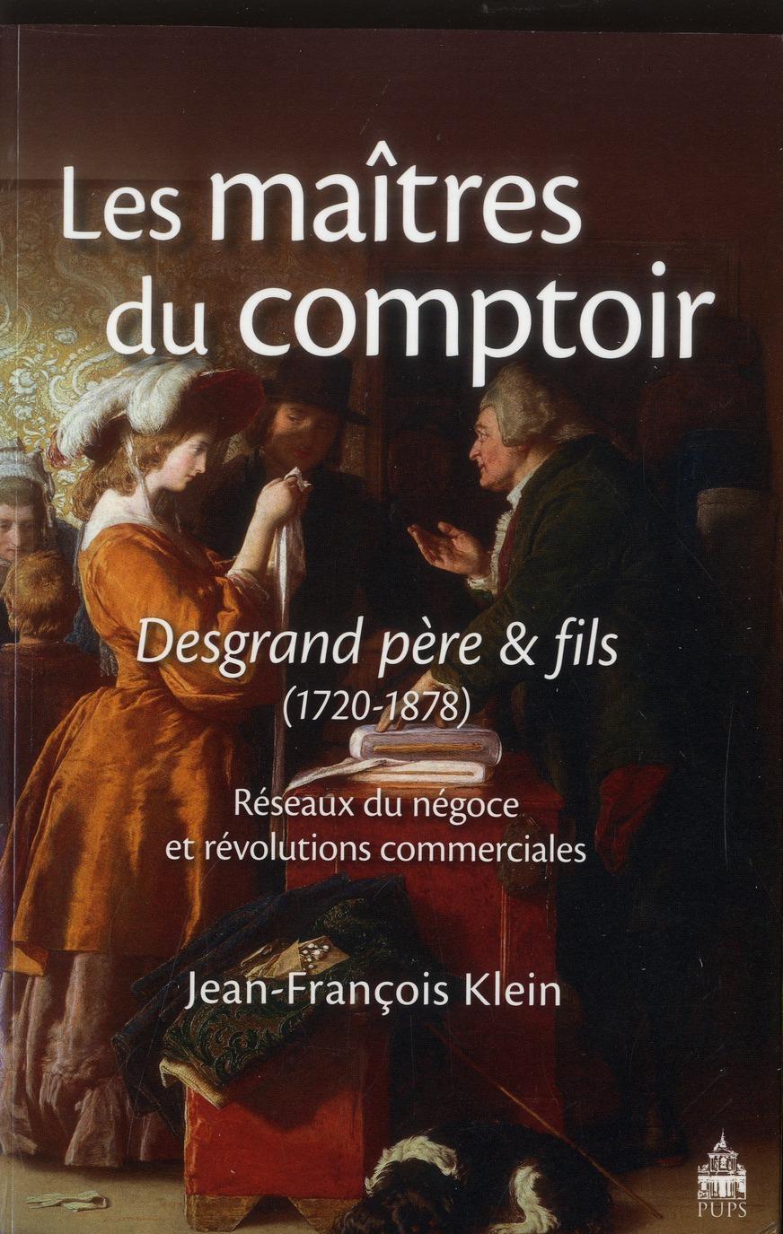 Les maîtres du comptoir : Desgrand père et fils ; réseaux du négoce et révolutions commerciales (1720-1878)