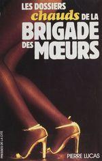 Les Dossiers chauds de la brigade des moeurs  - Pierre Lucas
