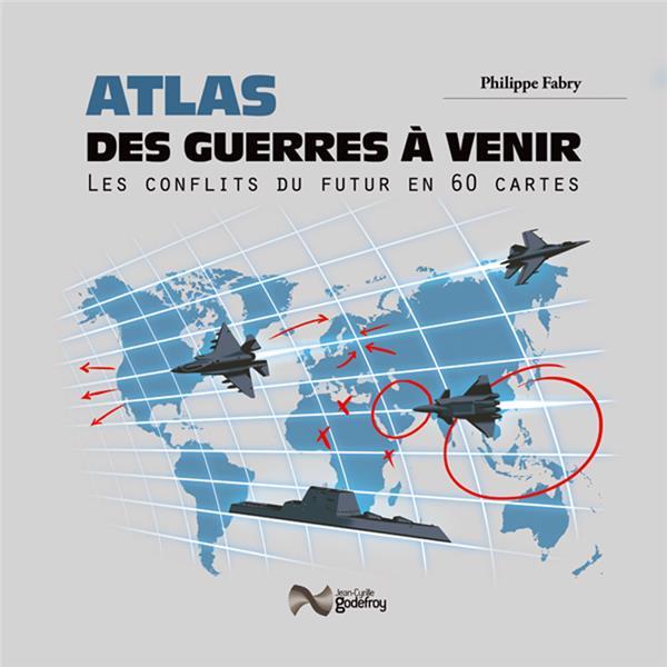 Atlas des guerres à venir ; les conflits du futur en 50 cartes