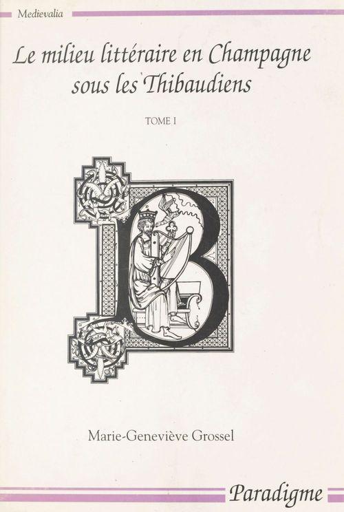 Le milieu littéraire en Champagne sous les Thibaudiens (1200-1270) (1)