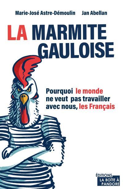 la marmite gauloise : pourquoi le monde ne veut pas travailler avec nous, les Français