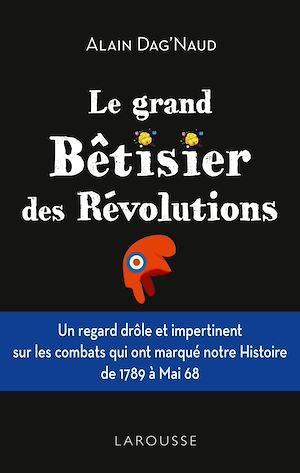 Le grand Bêtisier des révolutions  - Alain Dag'Naud