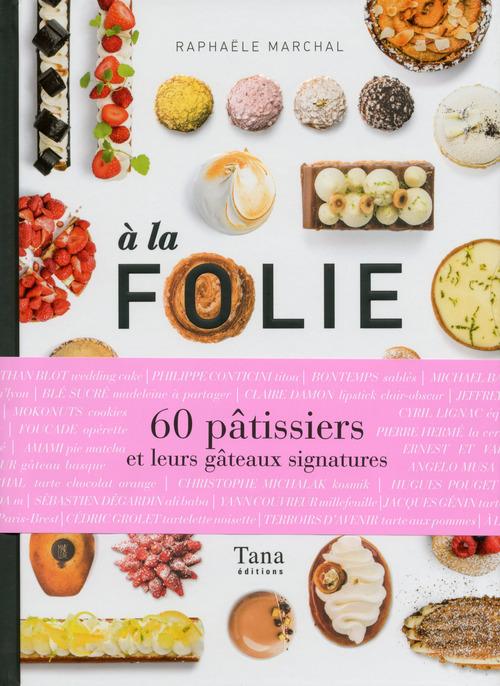 à la folie ; 60 pâtissiers et leurs gâteaux signatures