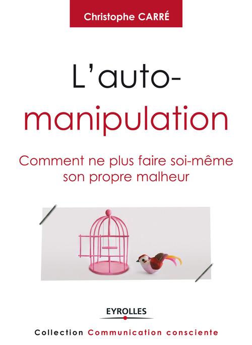 l'auto-manipulation ; comment ne plus faire soi-même son propre malheur.
