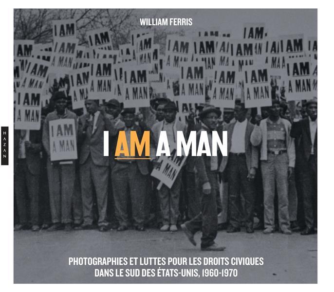 I AM A MAN  -  PHOTOGRAPHIES ET LUTTES  POUR LES DROITS CIVIQUES  DANS LE SUD DES ETATS-UNIS, 1960-1970