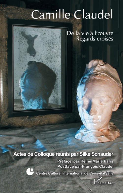 Camille Claudel ; de la vie à l'oeuvre ; regards croisés