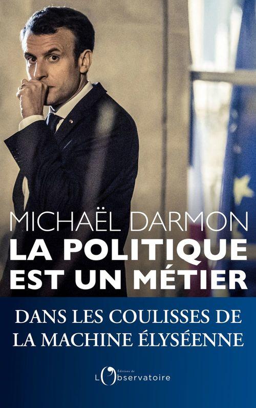 La politique est un métier. Dans les coulisses de la machine élyséennes  - Michaël Darmon