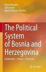 The Political System of Bosnia and Herzegovina  - Marina Barreiro Marino - Damir Banovic - Sasa Gavric