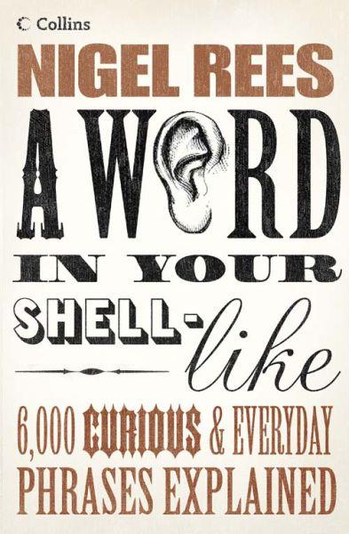 A Word in Your Shell-Like ; 6 000 Curious and Everyday Phrases Explained