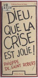 Dieu que la crise est jolie !  - Philippe de Saint-Robert