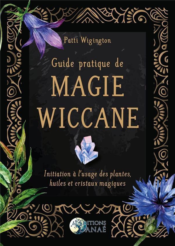 guide pratique de magie wiccane ; initiation à l'usage des plantes, huiles et cristaux magiques