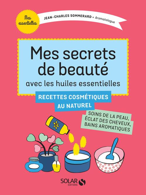 Mes secrets de beauté avec les huiles essentielles ; recettes cosmétiques au naturel