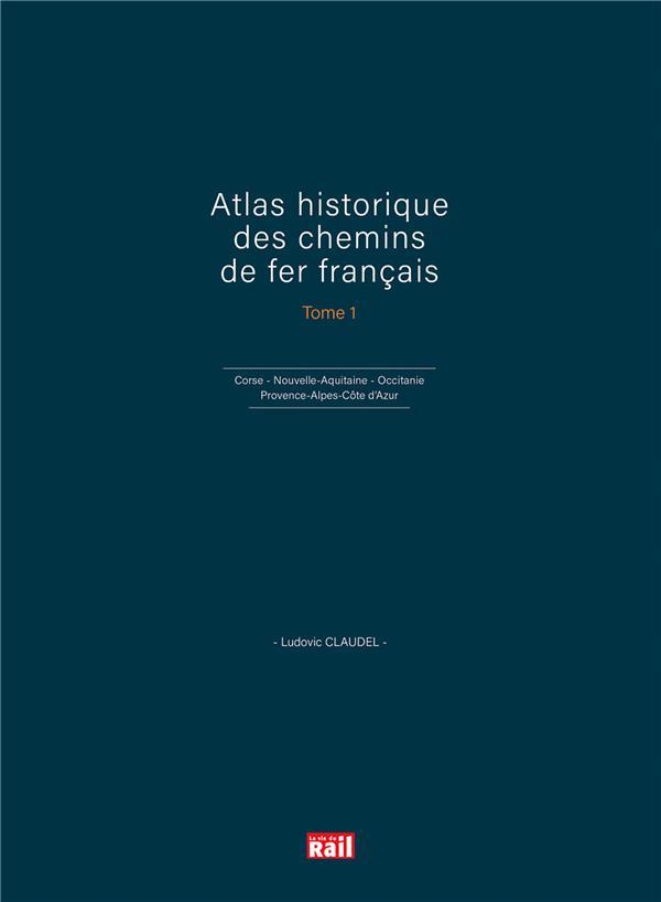 Atlas historique des chemins de fer francais t.1 ; Corse, Nouvelle-Aquitaine, Occitanie et Provence-Alpes-Côte d'Azur