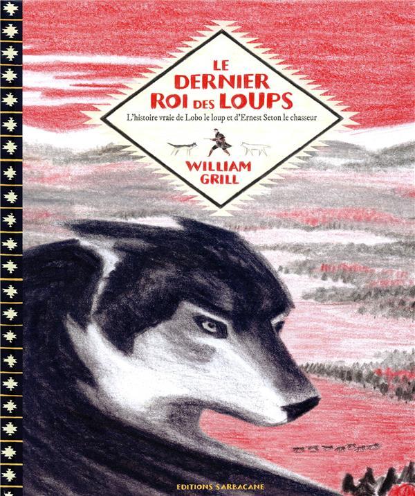 Le dernier roi des loups ; l'histoire vraie de lobo le loup et d'Ernest Seton le chasseur