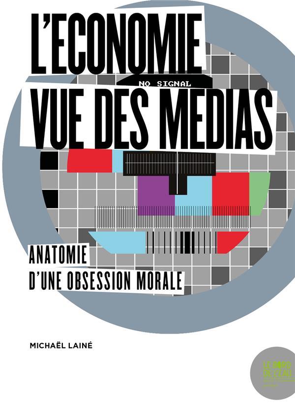 L'Economie Vue Des Medias ; Anatomie D'Une Obsession Morale