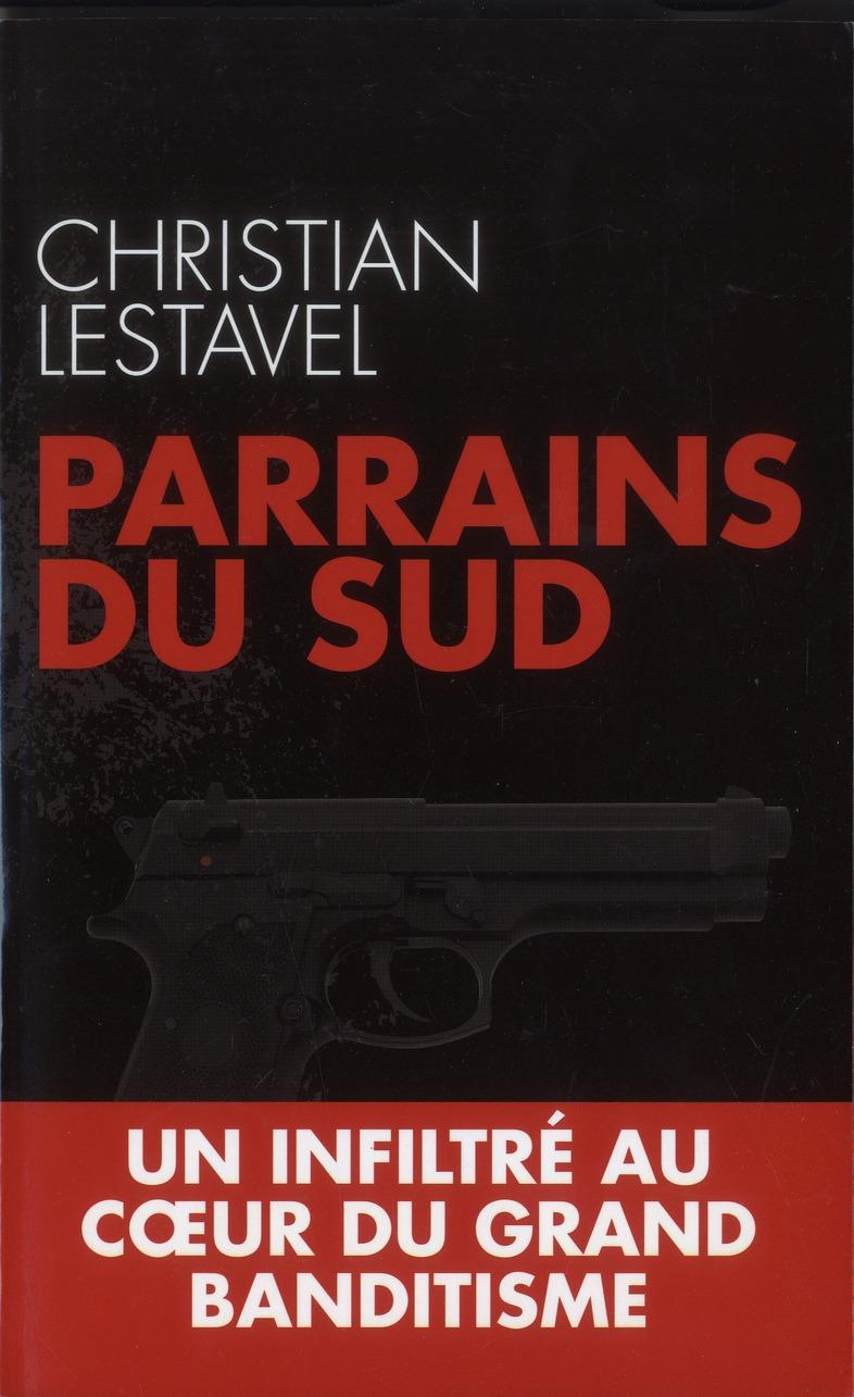 Parrains Du Sud ; Un Infiltre Au Coeur Du Grand Banditisme