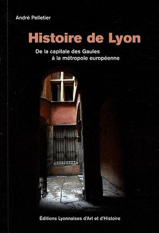 Histoire de Lyon ; de la capitale des Gaules à la métropole européenne