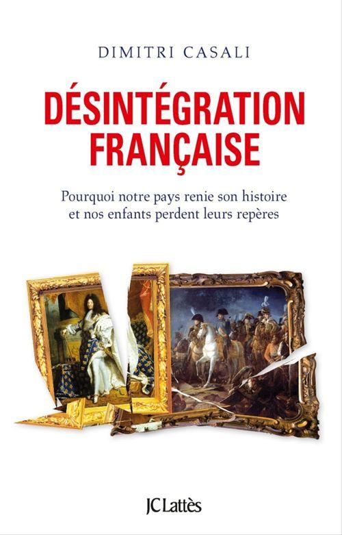 désintégration française ; pourquoi notre pays renie son histoire et nos enfants perdent leurs repères