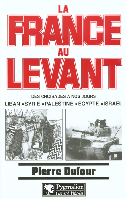 la france au levant - des croisades a nos jours : liban, syrie, palestine, egypte, israel