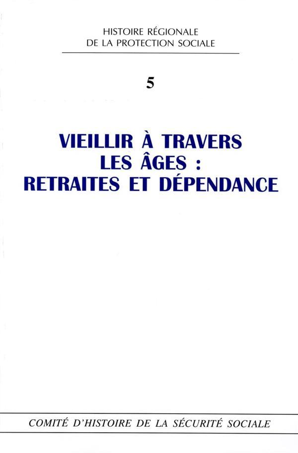 Histoire régionale de la protection sociale t.5 ; vieillir à travers les âges : retraites et dépendance