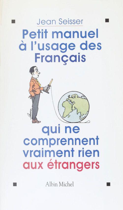 Petit manuel a l'usage des francais qui ne comprennent vraiment rien aux etrangers