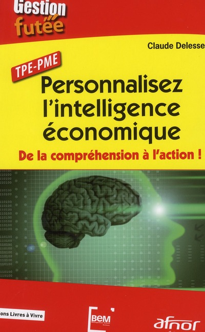 Personnalisez L'Intelligence Economique ; De La Comprehension A L'Action ! Tpe/Pme