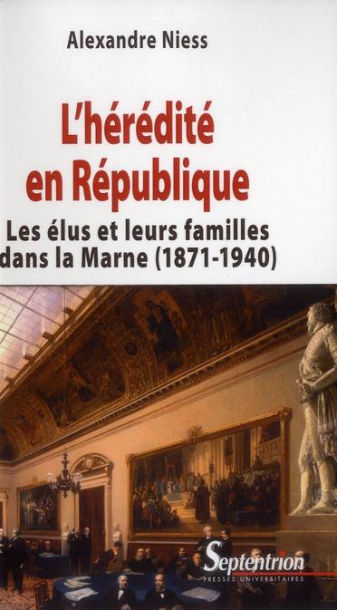 L'heredite en republique - les elus et leurs familles dans la marne (1871-1940)