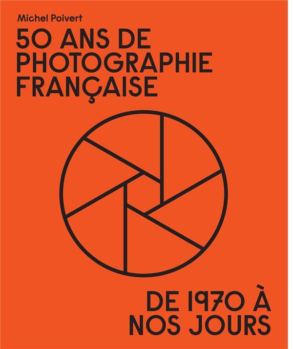50 ans de photographie française ; de 1970 à nos jours