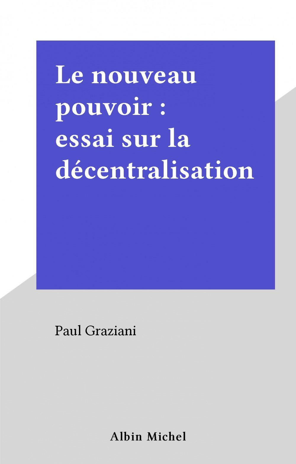 Le nouveau pouvoir : essai sur la décentralisation  - Paul Graziani