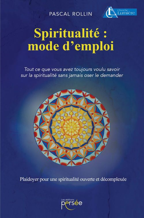 Spiritualité : mode d'emploi ; tout ce que vous avez toujours voulu savoir sur la spiritualité sans jamais oser le demander ; plaidoyer pour une spiritualité ouverte et décomplexée