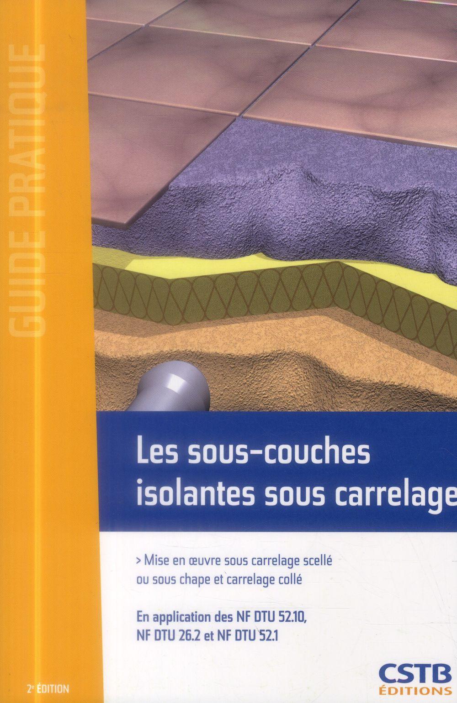 Les sous couches isolantes sous carrelage ; mise en oeuve sous carrelage scellé ou sous chape et carrelage collé (2e édition)