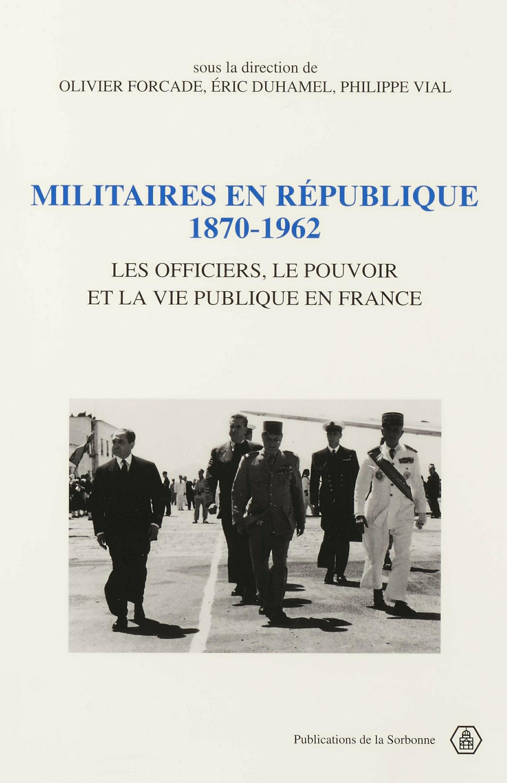 Militaires en République, 1870-1962  - Éric Duhamel  - Olivier Forcade  - Collectif  - Philippe Vial