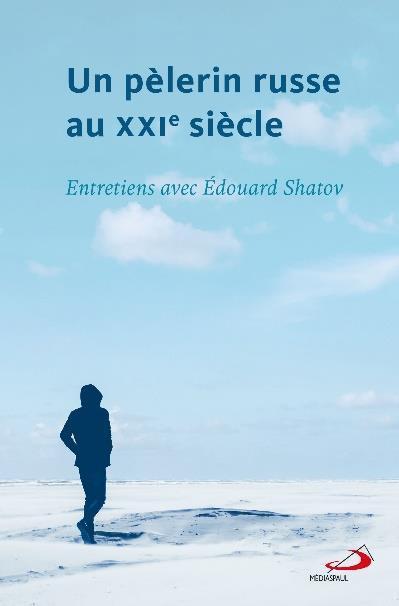 Un pèlerin russe au XXIe siècle ; entretiens avec Edouard Shatov