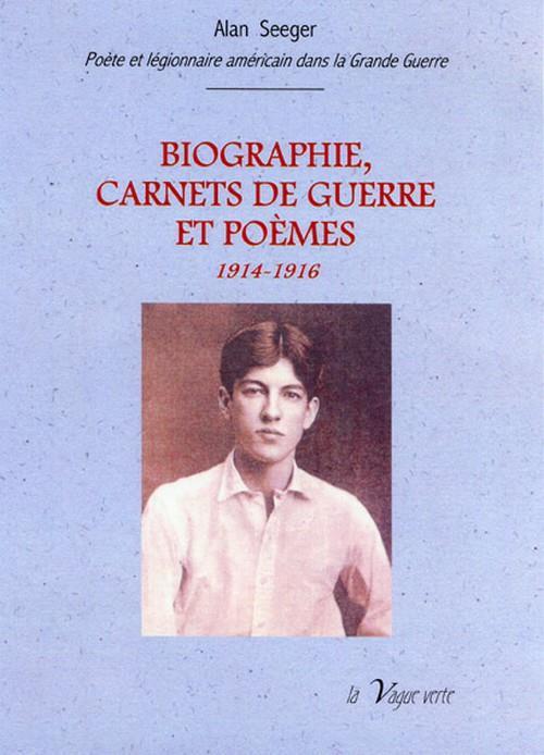 Biographie ; carnet de guerre et poèmes 1914-1916; Alan Seeger, poète et légionnaire américain mort pour la France le4 juillet 1916