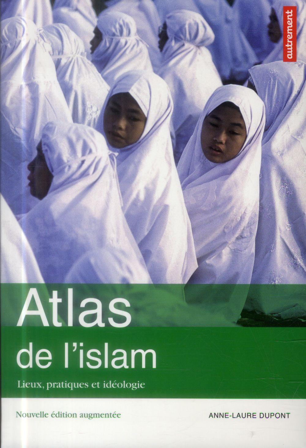 Atlas de l'islam ; lieux, pratiques et idéologie