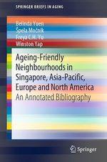 Ageing-Friendly Neighbourhoods in Singapore, Asia-Pacific, Europe and North America  - Winston Yap - Belinda Yuen - Spela Mocnik - Freya C.H. Yu