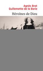 Héroïnes de Dieu ; l'épopée des religieuses missionnaires au XIXe siècle  - Agnes Brot - Guillemette de Laborie - Guillemette De La Borie