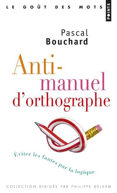 ANTI-MANUEL D'ORTHOGRAPHE  -  EVITER LES FAUTES PAR LA LOGIQUE
