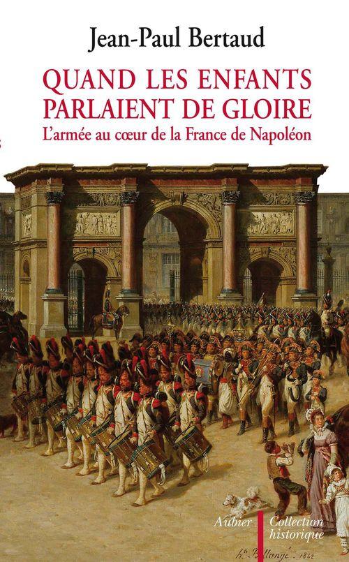 Quand les enfants parlaient de gloire ; l'armée au coeur de la france de napoléon