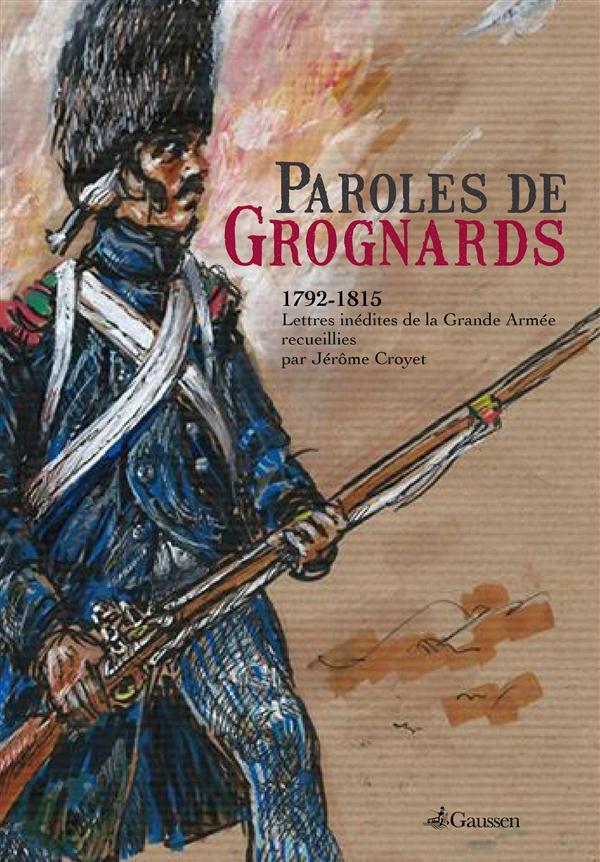 Paroles de grognards ; 1792-1815, lettres inédites de la Grande Armée