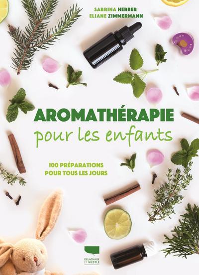 Aromathérapie pour les enfants ; 100 préparations pour tous les jours